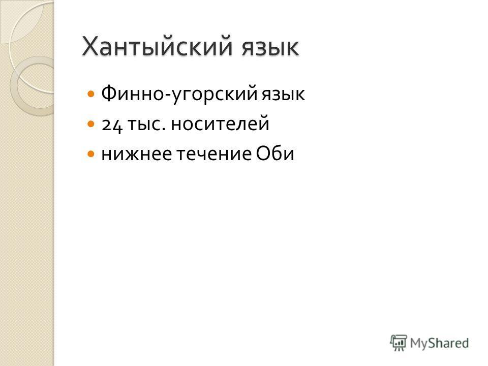 Хантыйский язык Финно - угорский язык 24 тыс. носителей нижнее течение Оби