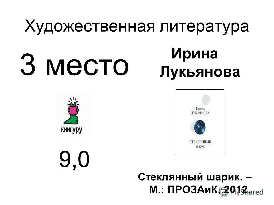 Художественная литература 3 место 9,0 Ирина Лукьянова Стеклянный шарик. – М.: ПРОЗАиК, 2012.