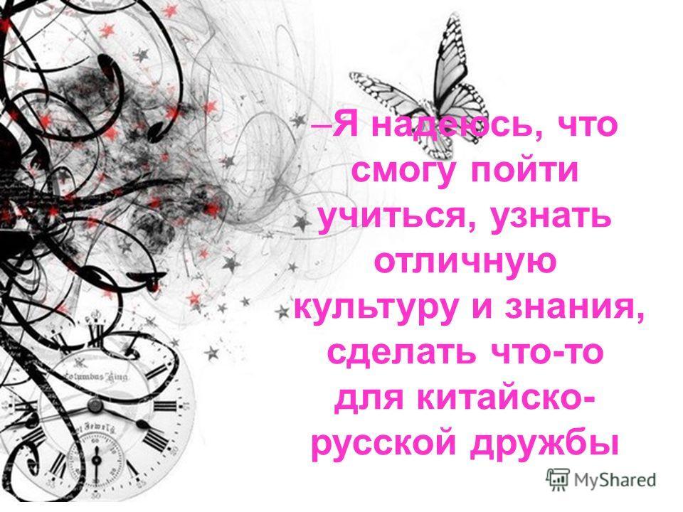 –Я надеюсь, что смогу пойти учиться, узнать отличную культуру и знания, сделать что-то для китайско- русской дружбы