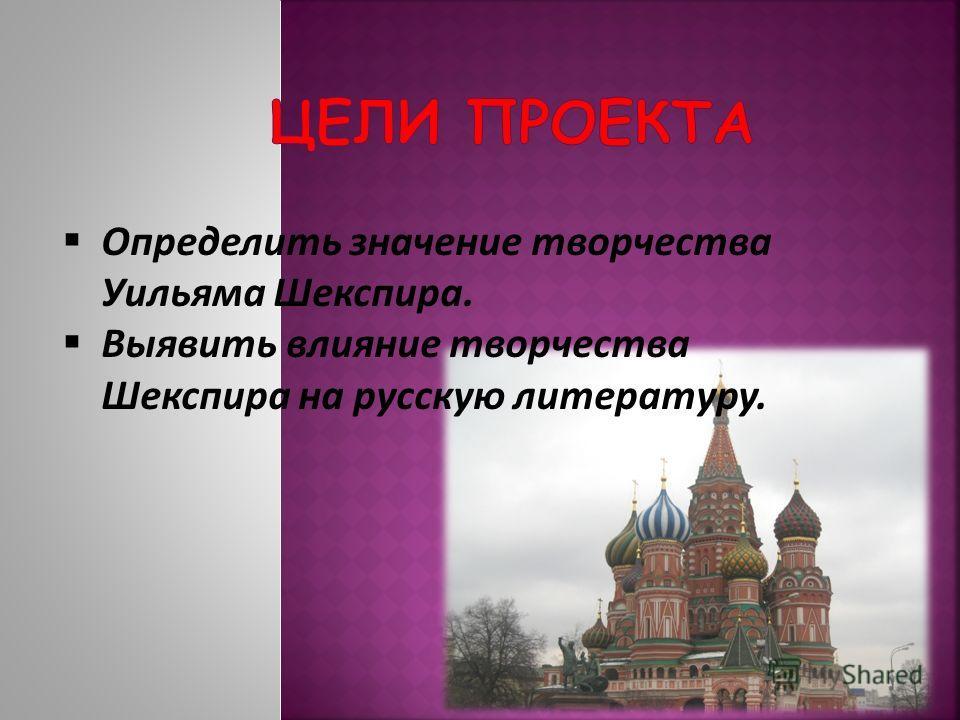 Определить значение творчества Уильяма Шекспира. Выявить влияние творчества Шекспира на русскую литературу.