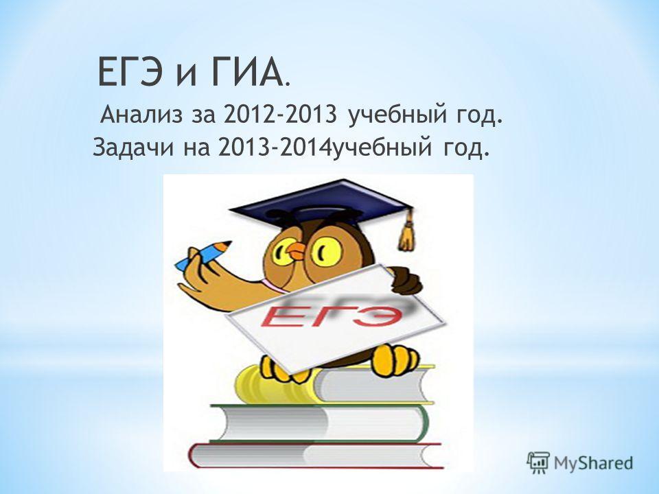 ЕГЭ и ГИА. Анализ за 2012-2013 учебный год. Задачи на 2013-2014 учебный год.