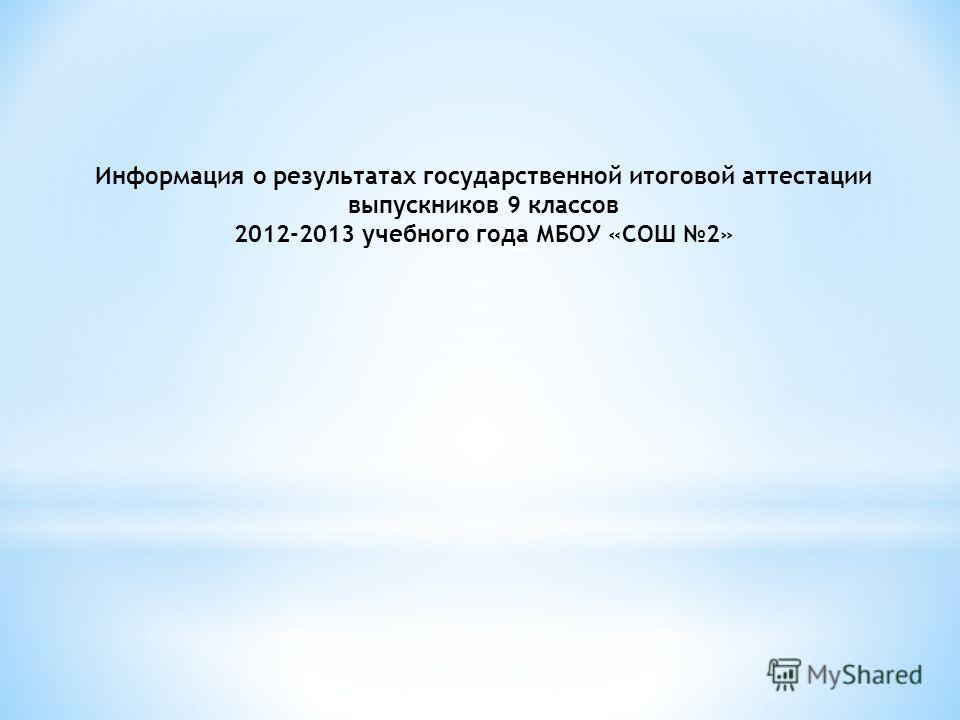 Информация о результатах государственной итоговой аттестации выпускников 9 классов 2012-2013 учебного года МБОУ «СОШ 2»
