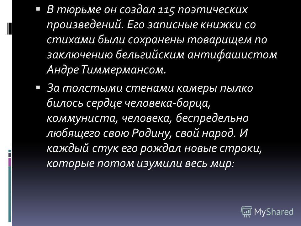 В тюрьме он создал 115 поэтических произведений. Его записные книжки со стихами были сохранены товарищем по заключению бельгийским антифашистом Андре Тиммермансом. За толстыми стенами камеры пылко билось сердце человека-борца, коммуниста, человека, б