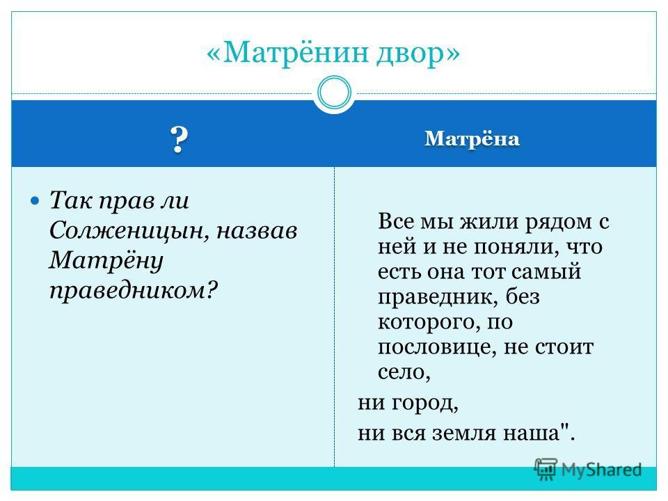 ? ? Матрёна Так прав ли Солженицын, назвав Матрёну праведником? Все мы жили рядом с ней и не поняли, что есть она тот самый праведник, без которого, по пословице, не стоит село, ни город, ни вся земля наша. «Матрёнин двор»