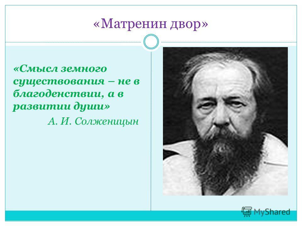 «Матренин двор» «Смысл земного существования – не в благоденствии, а в развитии души» А. И. Солженицын