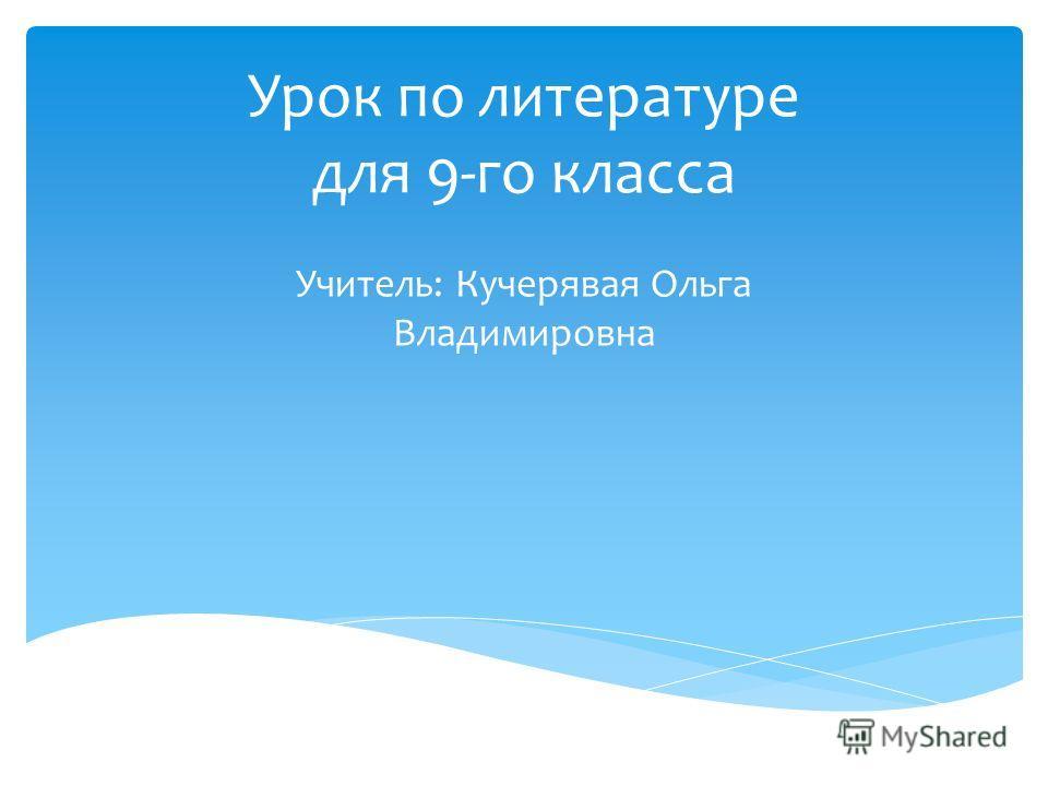Урок по литературе для 9-го класса Учитель: Кучерявая Ольга Владимировна
