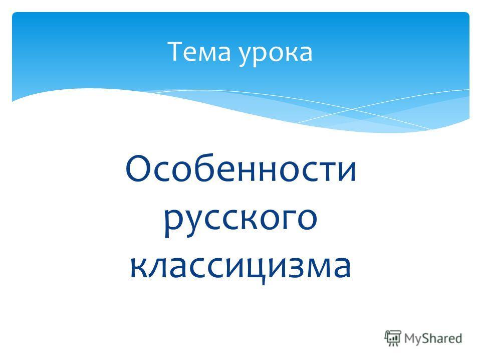 Особенности русского классицизма Тема урока