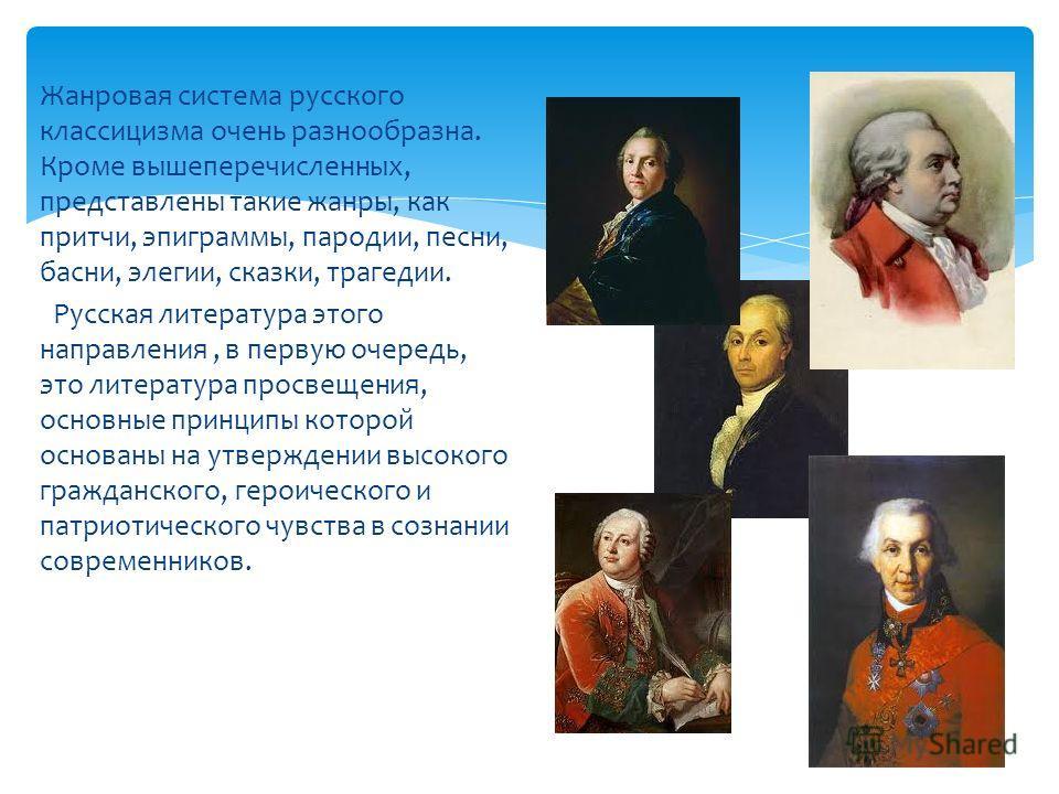 Жанровая система русского классицизма очень разнообразна. Кроме вышеперечисленных, представлены такие жанры, как притчи, эпиграммы, пародии, песни, басни, элегии, сказки, трагедии. Русская литература этого направления, в первую очередь, это литератур
