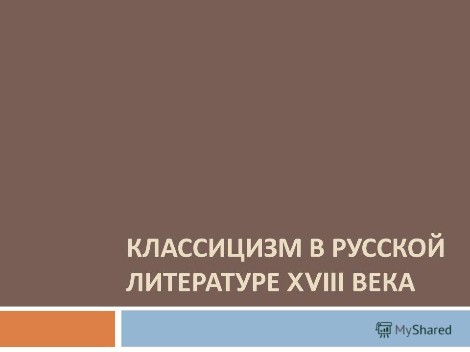 КЛАССИЦИЗМ В РУССКОЙ ЛИТЕРАТУРЕ XVIII ВЕКА