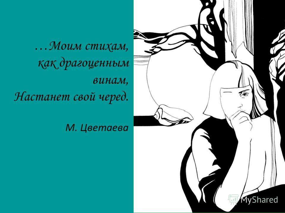 …Моим стихам, как драгоценным винам, Настанет свой черед. М. Цветаева