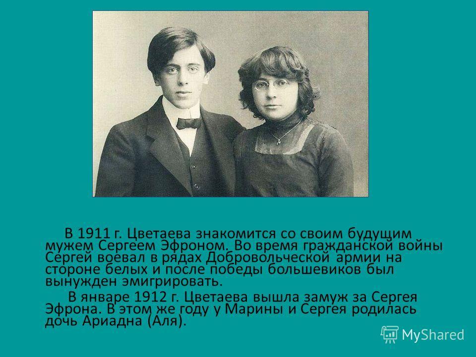 В 1911 г. Цветаева знакомится со своим будущим мужем Сергеем Эфроном. Во время гражданской войны Сергей воевал в рядах Добровольческой армии на стороне белых и после победы большевиков был вынужден эмигрировать. В январе 1912 г. Цветаева вышла замуж