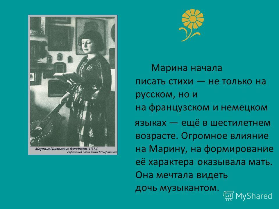 Марина начала писать стихи не только на русском, но и на французском и немецком языках ещё в шестилетнем возрасте. Огромное влияние на Марину, на формирование её характера оказывала мать. Она мечтала видеть дочь музыкантом.