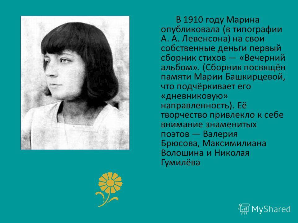В 1910 году Марина опубликовала (в типографии А. А. Левенсона) на свои собственные деньги первый сборник стихов «Вечерний альбом». (Сборник посвящён памяти Марии Башкирцевой, что подчёркивает его «дневниковую» направленность). Её творчество привлекло