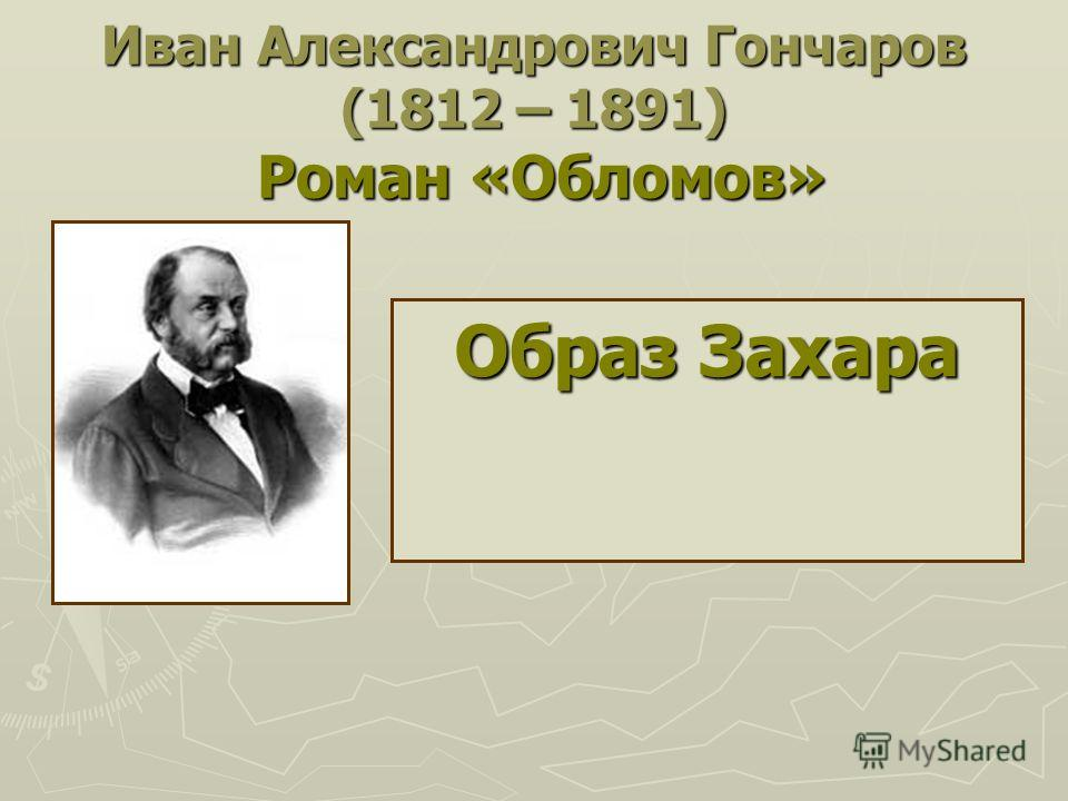 Иван Александрович Гончаров (1812 – 1891) Роман «Обломов» Образ Захара