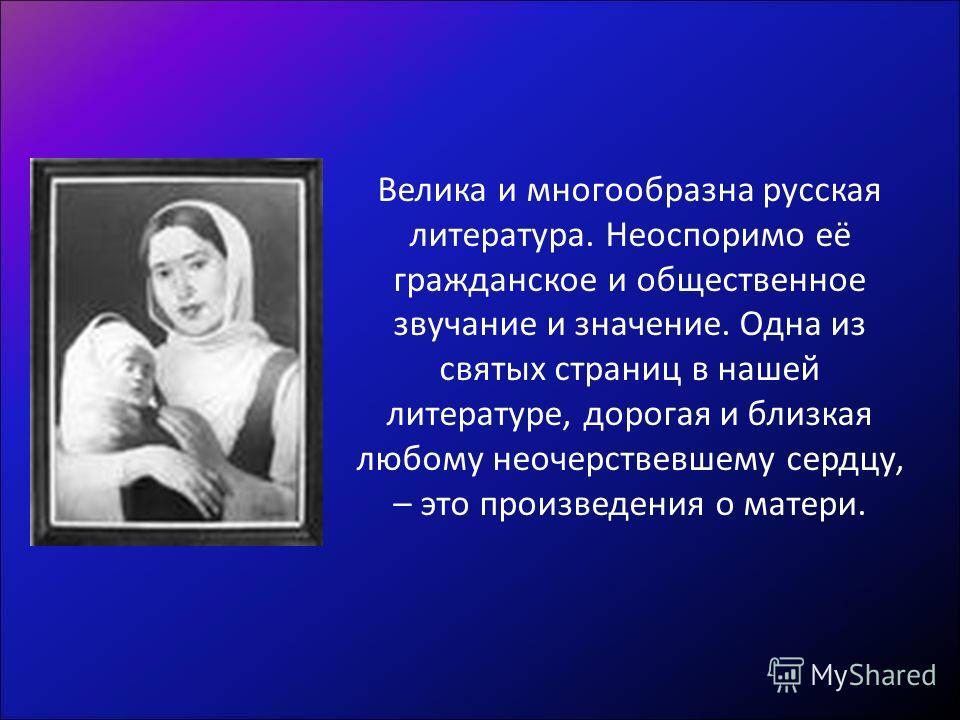 Велика и многообразна русская литература. Неоспоримо её гражданское и общественное звучание и значение. Одна из святых страниц в нашей литературе, дорогая и близкая любому неочерствевшему сердцу, – это произведения о матери.
