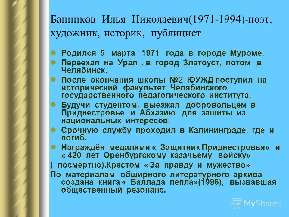 Банников Илья Николаевич(1971-1994)-поэт, художник, историк, публицист Родился 5 марта 1971 года в городе Муроме. Переехал на Урал, в город Златоуст, потом в Челябинск. После окончания школы 2 ЮУЖД поступил на исторический факультет Челябинского госу