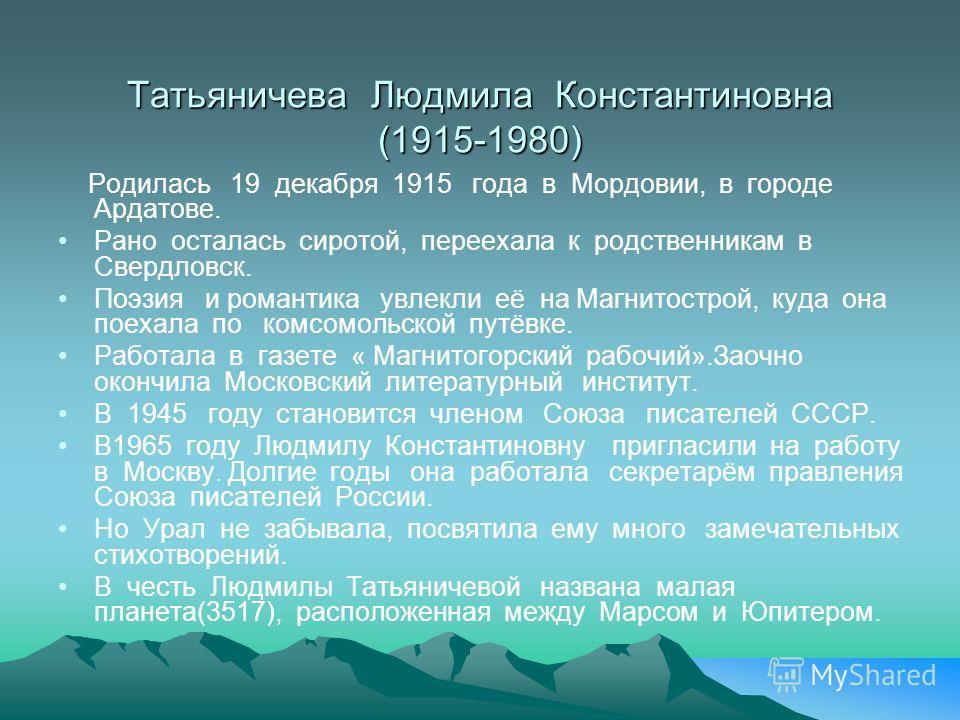 Татьяничева Людмила Константиновна (1915-1980) Родилась 19 декабря 1915 года в Мордовии, в городе Ардатове. Рано осталась сиротой, переехала к родственникам в Свердловск. Поэзия и романтика увлекли её на Магнитострой, куда она поехала по комсомольско