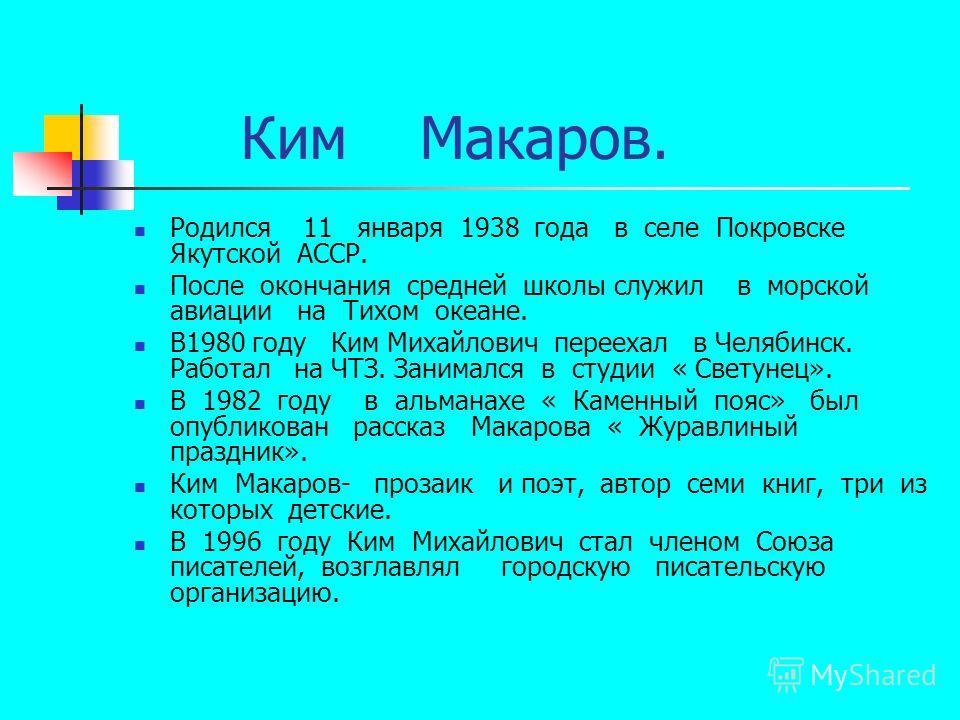 Ким Макаров. Родился 11 января 1938 года в селе Покровске Якутской АССР. После окончания средней школы служил в морской авиации на Тихом океане. В1980 году Ким Михайлович переехал в Челябинск. Работал на ЧТЗ. Занимался в студии « Светунец». В 1982 го