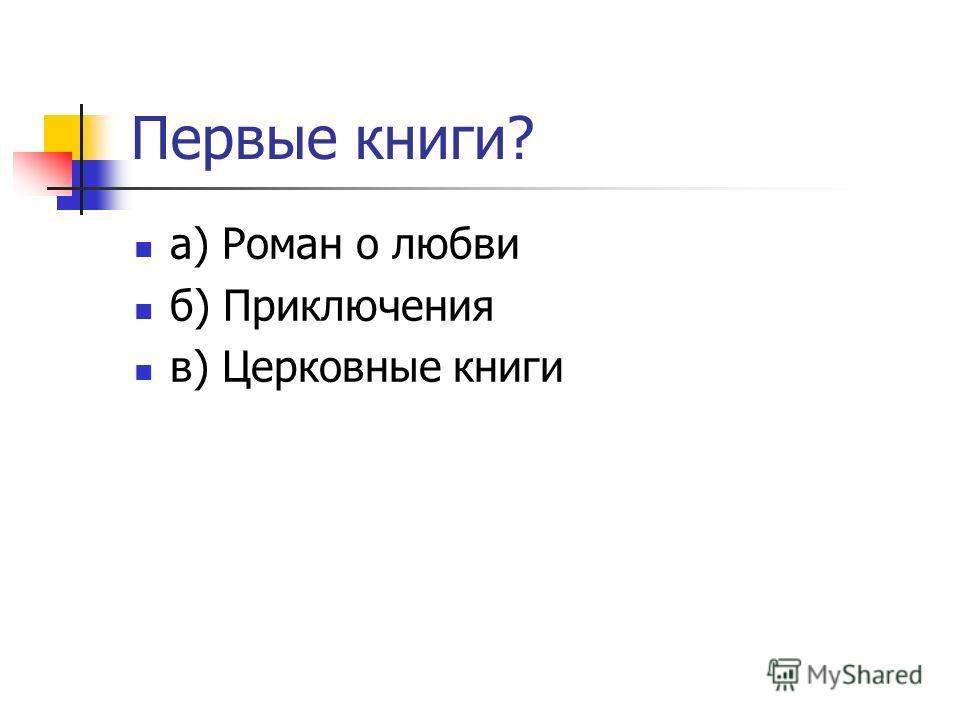Первые книги? а) Роман о любви б) Приключения в) Церковные книги