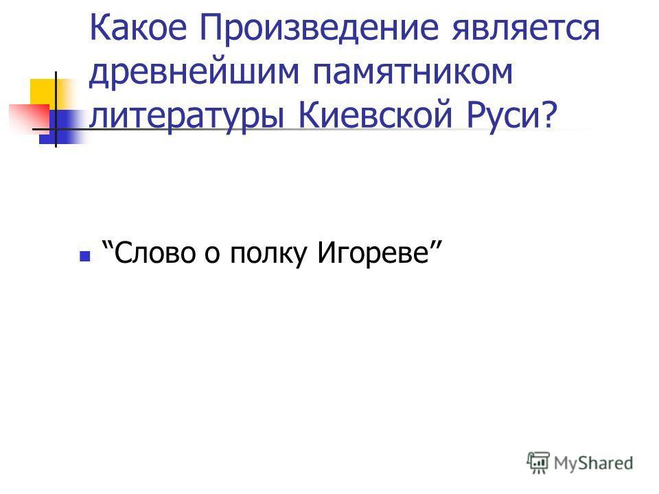 Какое Произведение является древнейшим памятником литературы Киевской Руси? Слово о полку Игореве