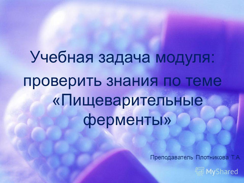 Учебная задача модуля: проверить знания по теме «Пищеварительные ферменты» Преподаватель Плотникова Т.А.