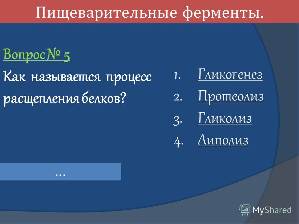 Пищеварительные ферменты. Вопрос 5 Как называется процесс расщепления белков? 1. Гликогенез Гликогенез 2. Протеолиз Протеолиз 3. Гликолиз Гликолиз 4. Липолиз Липолиз …