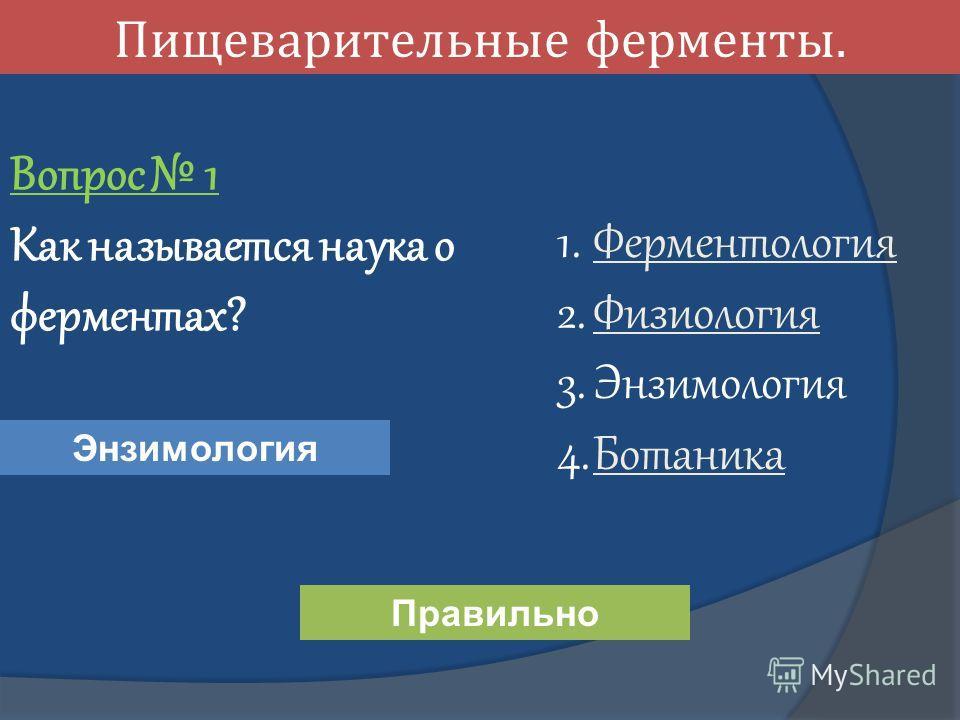 Пищеварительные ферменты. Вопрос 1 Как называется наука о ферментах? 1. Ферментология Ферментология 2. Физиология Физиология 3. Энзимология 4. Ботаника Ботаника Энзимология Правильно