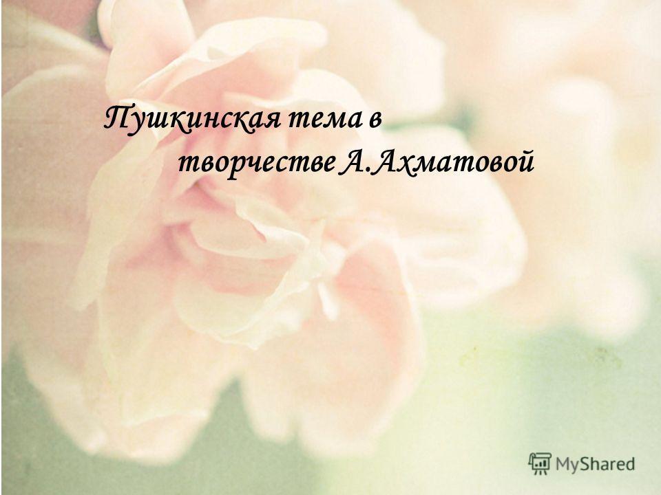 Пушкинская тема в творчестве А.Ахматовой
