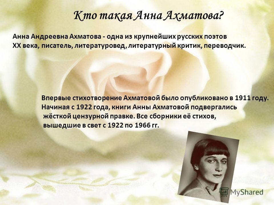Кто такая Анна Ахматова? Анна Андреевна Ахматова - одна из крупнейших русских поэтов XX века, писатель, литературовед, литературный критик, переводчик. Впервые стихотворение Ахматовой было опубликовано в 1911 году. Начиная с 1922 года, книги Анны Ахм