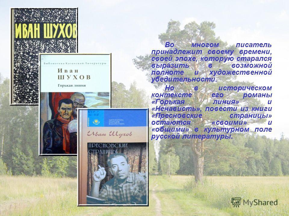 Во многом писатель принадлежит своему времени, своей эпохе, которую старался выразить в возможной полноте и художественной убедительности. Но в историческом контексте его романы «Горькая линия» и «Ненависть», повести из книги «Пресновские страницы» о