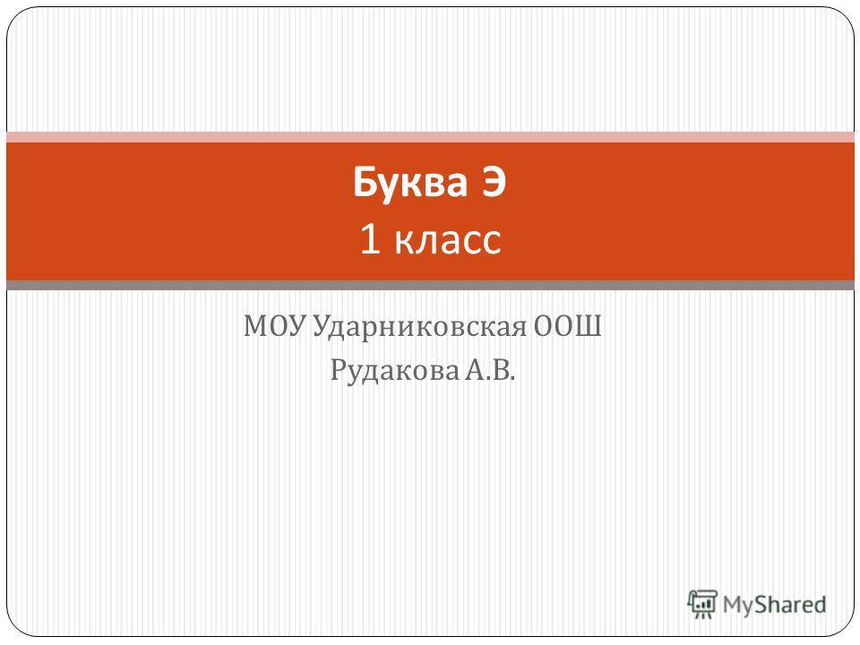МОУ Ударниковская ООШ Рудакова А. В. Буква Э 1 класс