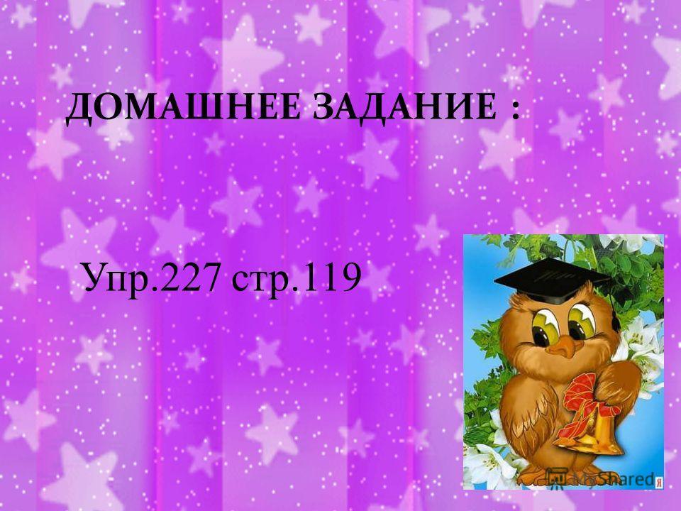 ДОМАШНЕЕ ЗАДАНИЕ : Упр.227 стр.119
