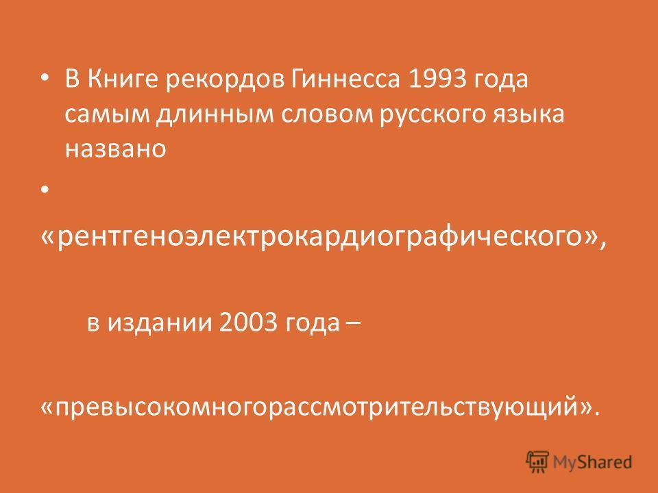 В Книге рекордов Гиннесса 1993 года самым длинным словом русского языка названо «рентгеноэлектрокардиографического», в издании 2003 года – «превысокомногорассмотрительствующий».
