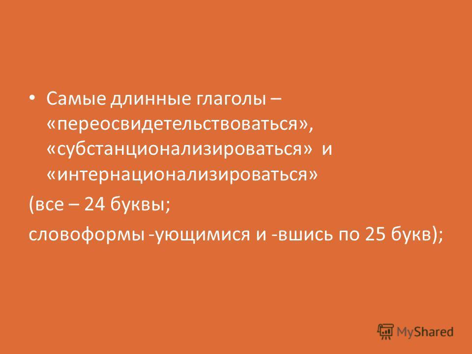 Самые длинные глаголы – «переосвидетельствоваться», «субстанционализироваться» и «интернационализироваться» (все – 24 буквы; словоформы -ующимися и -вшись по 25 букв);