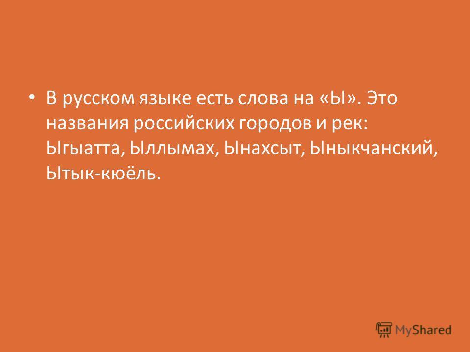 В русском языке есть слова на «Ы». Это названия российских городов и рек: Ыгыатта, Ыллымах, Ынахсыт, Ыныкчанский, Ытык-кюёль.