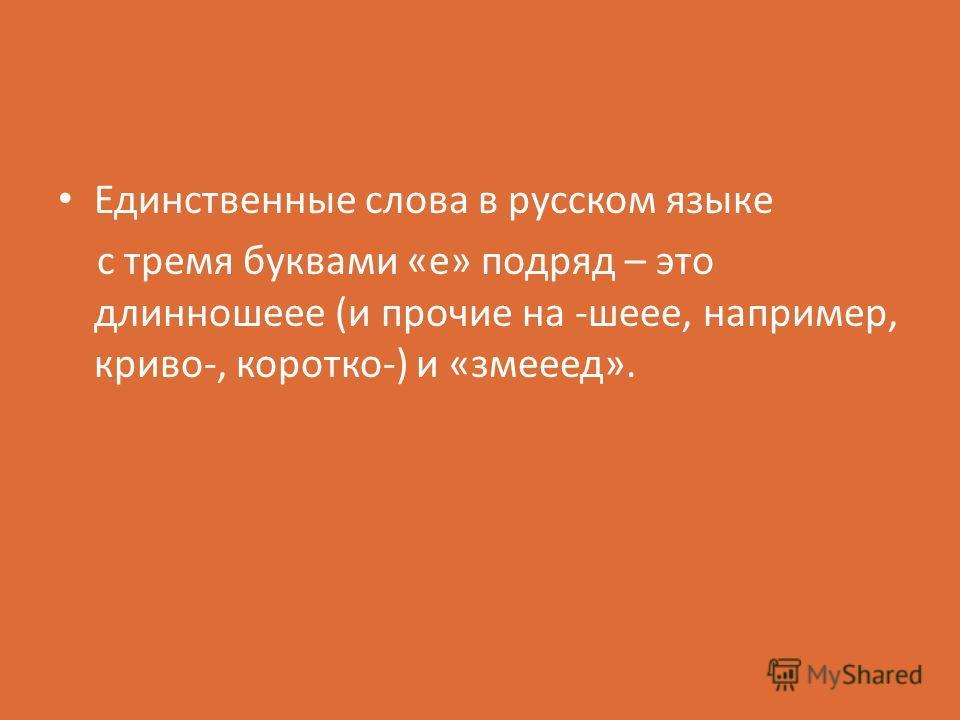 Единственные слова в русском языке с тремя буквами «е» подряд – это длинношеее (и прочие на -шеее, например, криво-, коротко-) и «змееед».