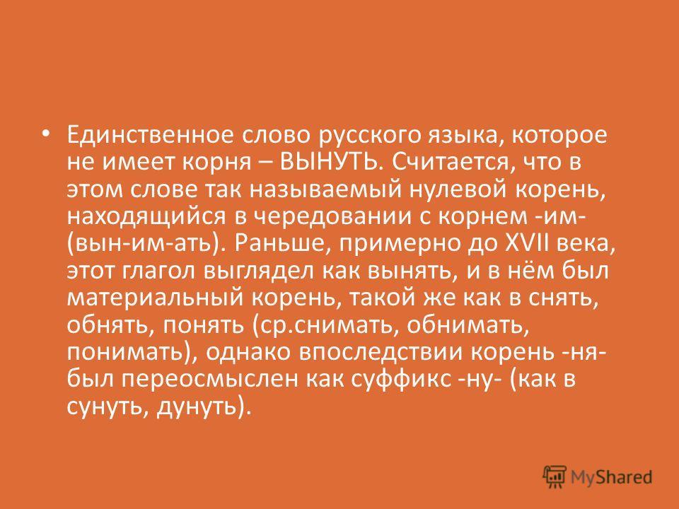 Единственное слово русского языка, которое не имеет корня – ВЫНУТЬ. Считается, что в этом слове так называемый нулевой корень, находящийся в чередовании с корнем -им- (вын-им-ать). Раньше, примерно до XVII века, этот глагол выглядел как вынять, и в н