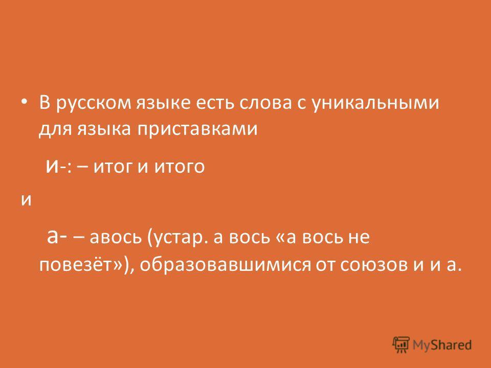 В русском языке есть слова с уникальными для языка приставками и -: – итог и итого и а- – авось (устар. а вось «а вось не повезёт»), образовавшимися от союзов и и а.