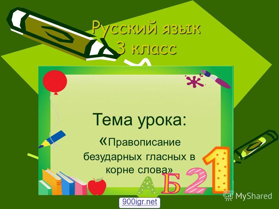 Русский язык 3 класс Тема урока: « Правописание безударных гласных в корне слова» 900igr.net