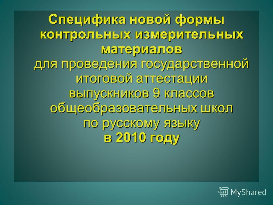 Специфика новой формы контрольных измерительных материалов для проведения государственной итоговой аттестации выпускников 9 классов общеобразовательных школ по русскому языку в 2010 году