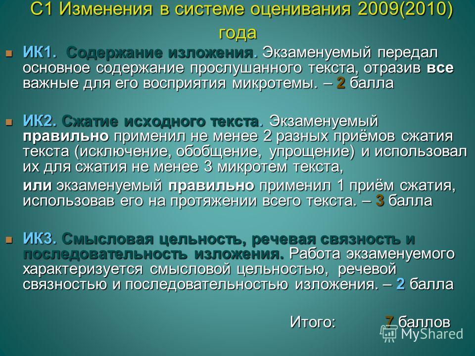 С1 Изменения в системе оценивания 2009(2010) года С1 Изменения в системе оценивания 2009(2010) года ИК1. Содержание изложения. Экзаменуемый передал основное содержание прослушанного текста, отразив все важные для его восприятия микротемы. – 2 балла И
