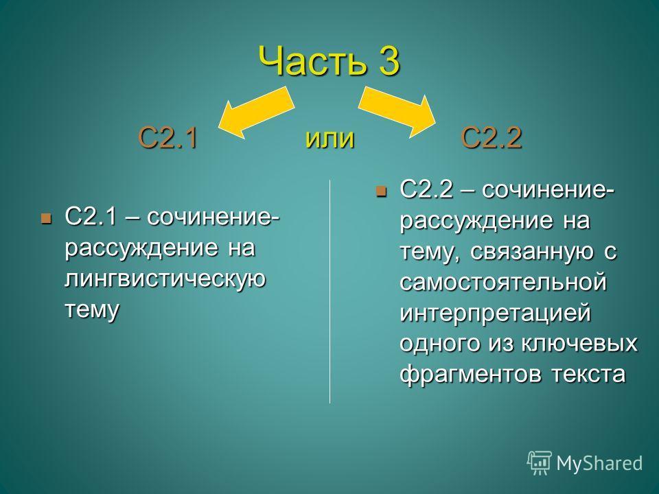 Часть 3 С2.1 или С2.2 С2.1 – сочинение- рассуждение на лингвистическую тему С2.1 – сочинение- рассуждение на лингвистическую тему С2.2 – сочинение- рассуждение на тему, связанную с самостоятельной интерпретацией одного из ключевых фрагментов текста С
