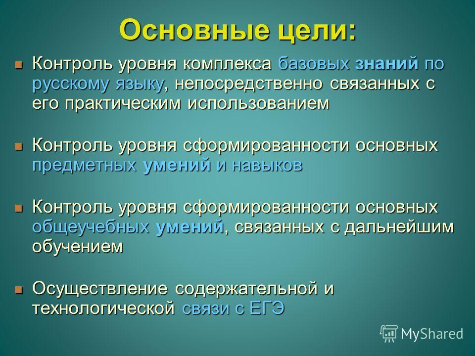 Основные цели: Контроль уровня комплекса базовых знаний по русскому языку, непосредственно связанных с его практическим использованием Контроль уровня комплекса базовых знаний по русскому языку, непосредственно связанных с его практическим использова