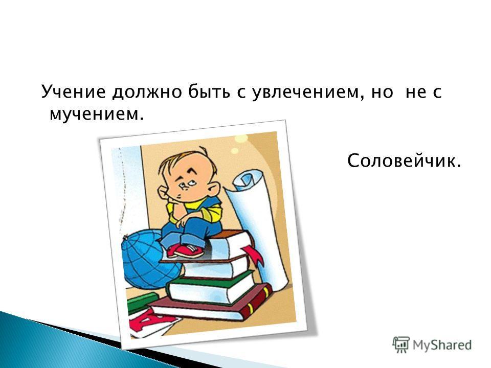 Учение должно быть с увлечением, но не c мучением. Соловейчик.