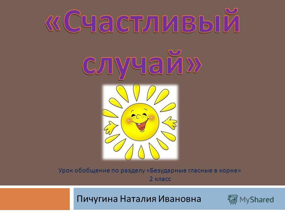 Пичугина Наталия Ивановна Урок обобщение по разделу « Безударные гласные в корне » 2 класс