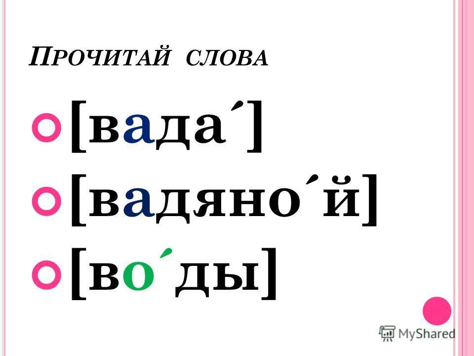 П РОЧИТАЙ СЛОВА [вада´] [вадяно´й] [во´ды]