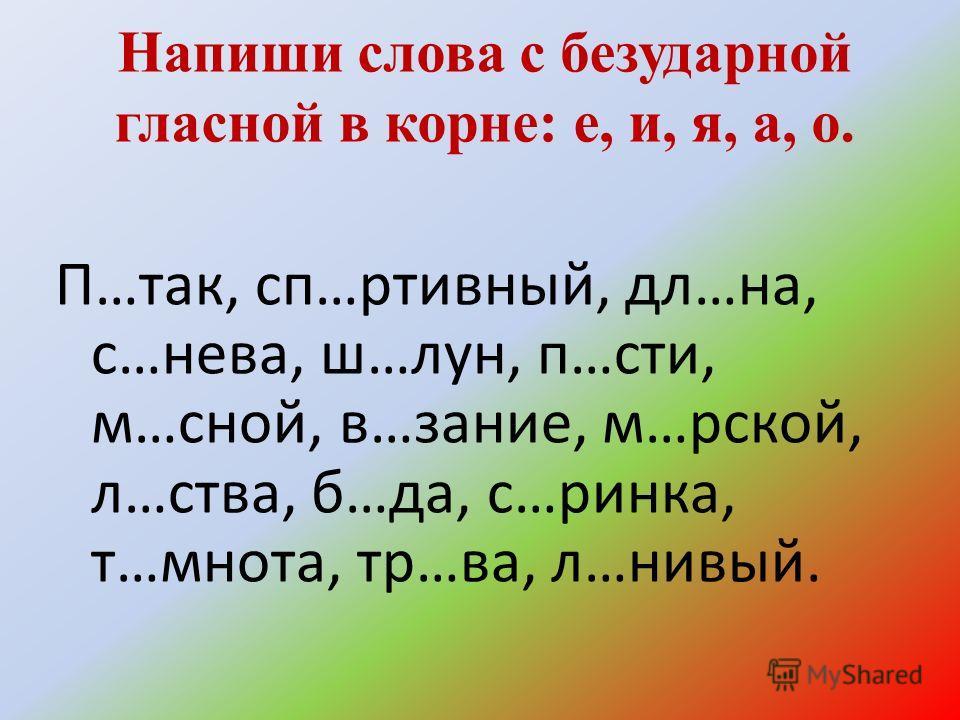 Напиши слова с безударной гласной в корне: е, и, я, а, о. П…так, сп…ртивный, дл…на, с…нева, ш…лун, п…сти, м…сной, в…зание, м…рской, л…ства, б…да, с…ринка, т…мнота, тр…ва, л…нивый.