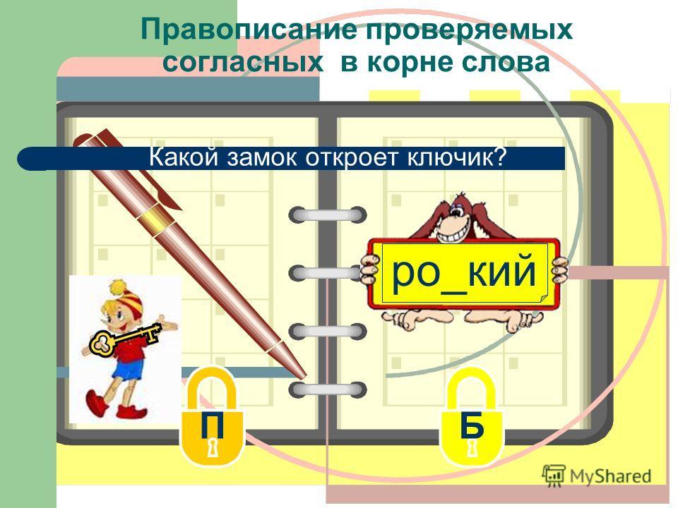 Правописание проверяемых согласных в корне слова ро_кий П Б Какой замок откроет ключик?