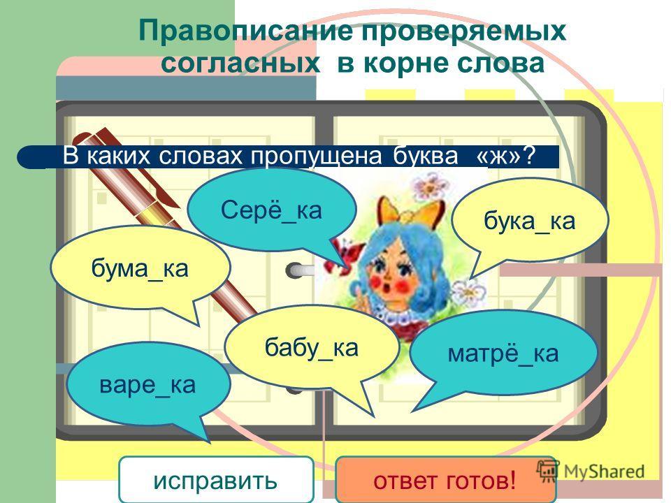 бума_ка варе_ка Серё_ка бабу_ка бука_ка матрё_ка исправитьответ готов! В каких словах пропущена буква «ж»? Правописание проверяемых согласных в корне слова