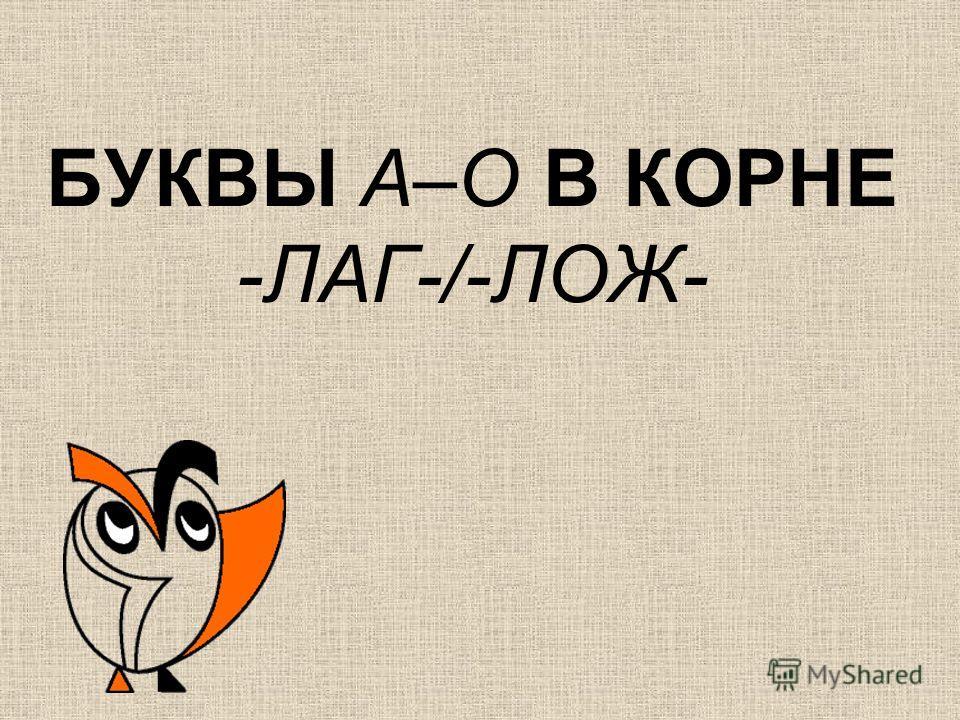 БУКВЫ А–О В КОРНЕ -ЛАГ-/-ЛОЖ-